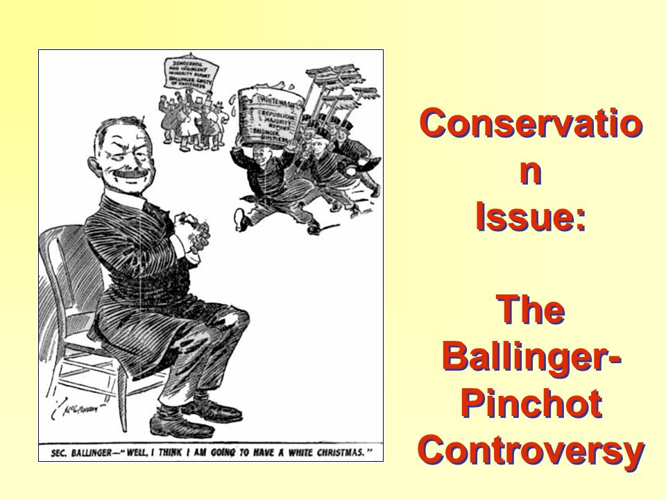 Conservatio n Issue: The Ballinger- Pinchot Controversy