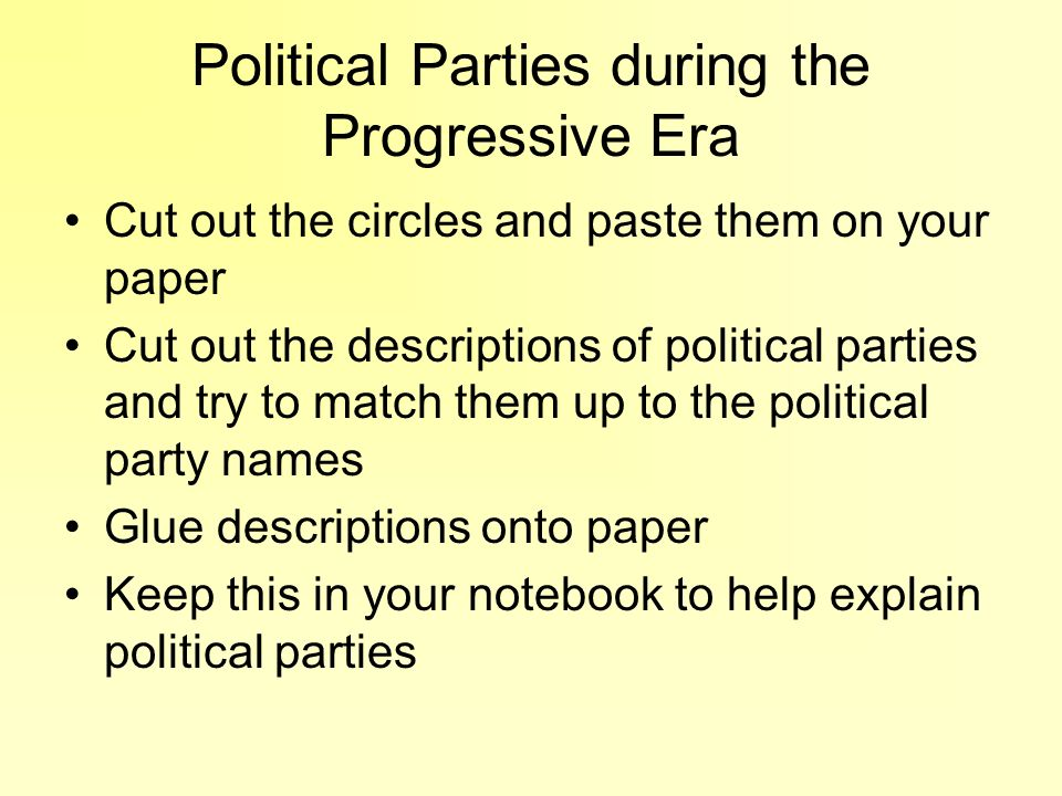 Political Parties during the Progressive Era Cut out the circles and paste them on your paper Cut out the descriptions of political parties and try to