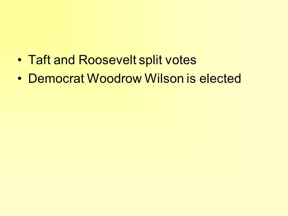 Taft and Roosevelt split votes Democrat Woodrow Wilson is elected