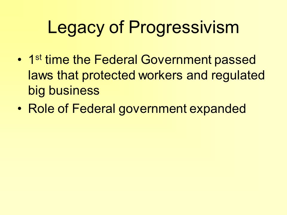 Legacy of Progressivism 1 st time the Federal Government passed laws that protected workers and regulated big business Role of Federal government expa