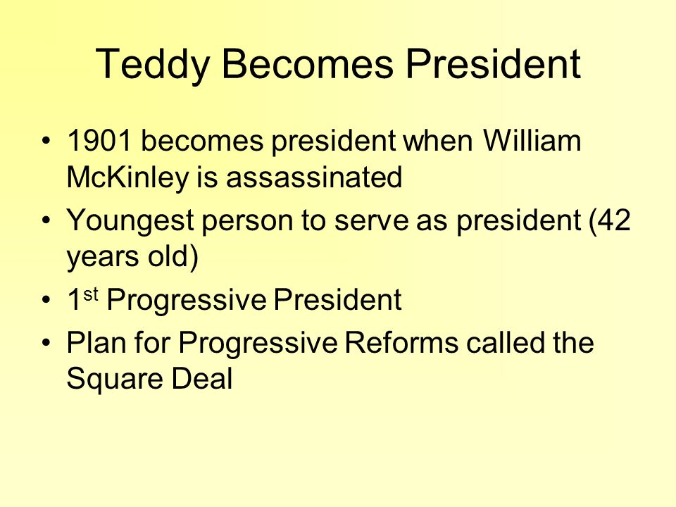 Teddy Becomes President 1901 becomes president when William McKinley is assassinated Youngest person to serve as president (42 years old) 1 st Progres
