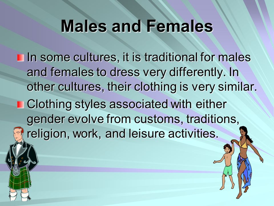Males and Females In some cultures, it is traditional for males and females to dress very differently. In other cultures, their clothing is very simil