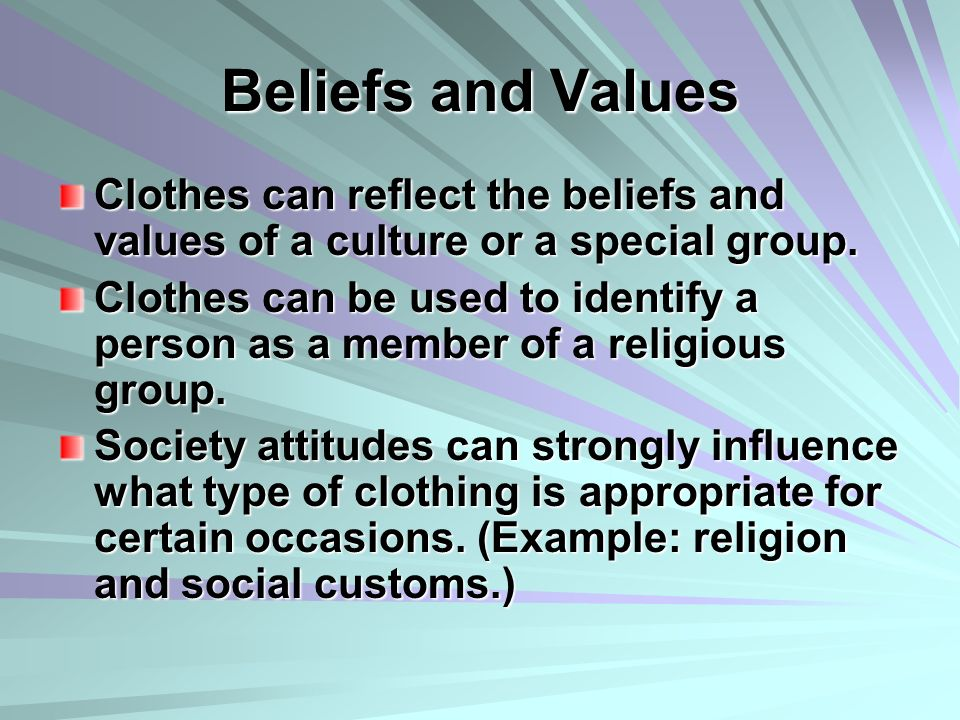 Beliefs and Values Clothes can reflect the beliefs and values of a culture or a special group. Clothes can be used to identify a person as a member of