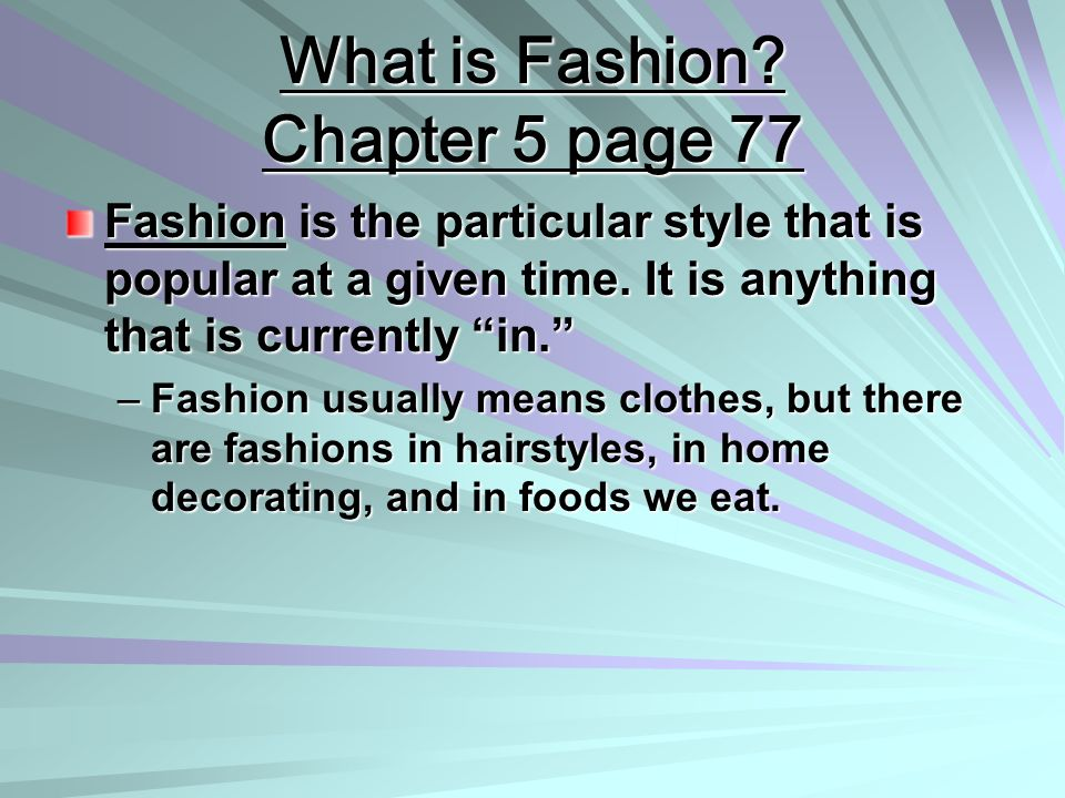 What is Fashion? Chapter 5 page 77 Fashion is the particular style that is popular at a given time. It is anything that is currently in. –Fashion usua