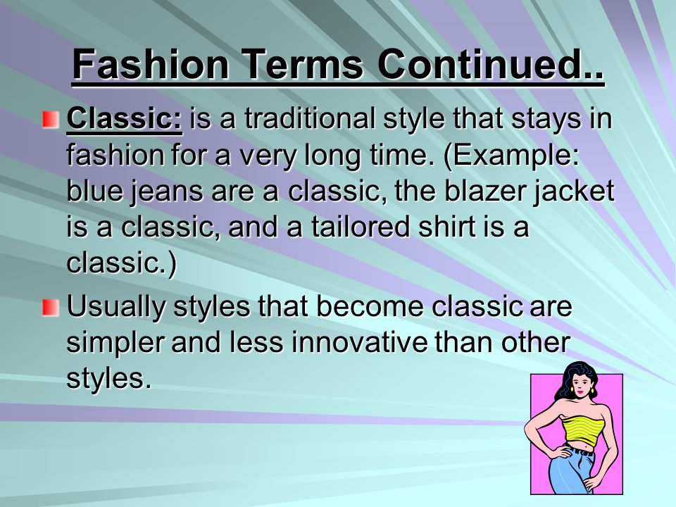 Fashion Terms Continued.. Classic: is a traditional style that stays in fashion for a very long time. (Example: blue jeans are a classic, the blazer j