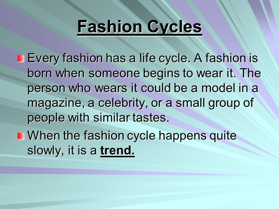Fashion Cycles Every fashion has a life cycle. A fashion is born when someone begins to wear it. The person who wears it could be a model in a magazin