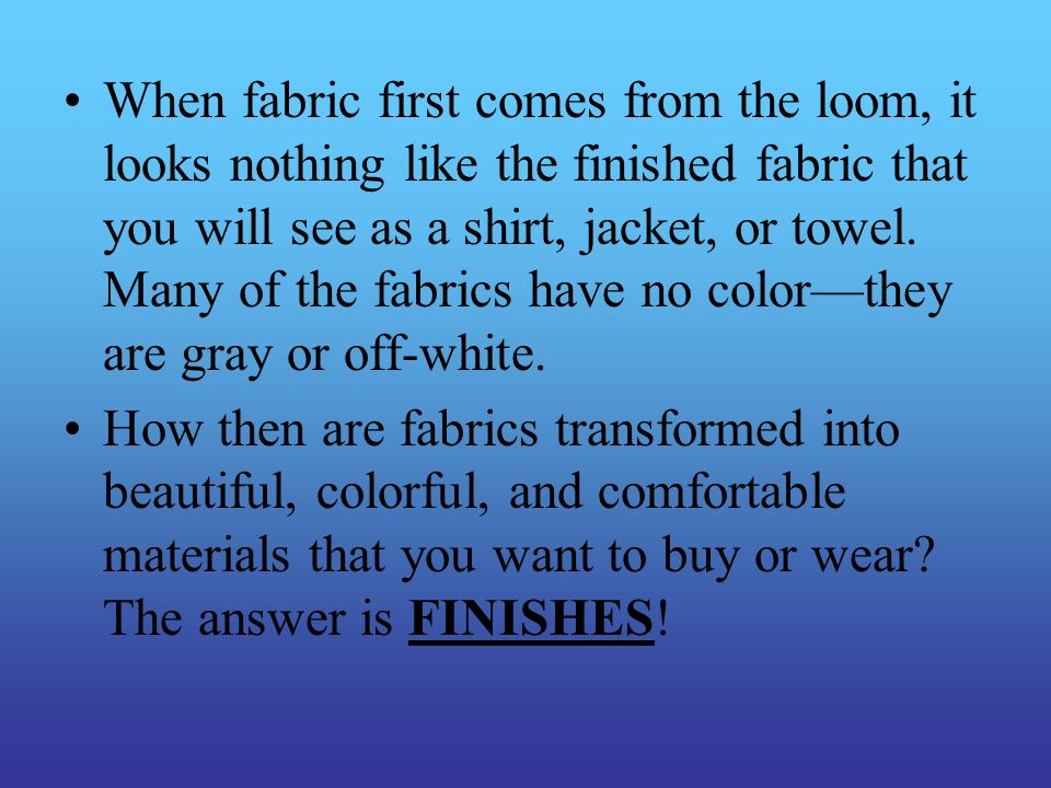 When fabric first comes from the loom, it looks nothing like the finished fabric that you will see as a shirt, jacket, or towel. Many of the fabrics h