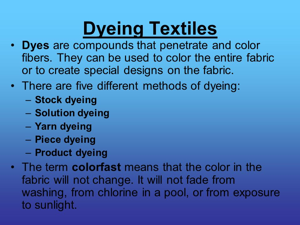 Dyeing Textiles Dyes are compounds that penetrate and color fibers. They can be used to color the entire fabric or to create special designs on the fa