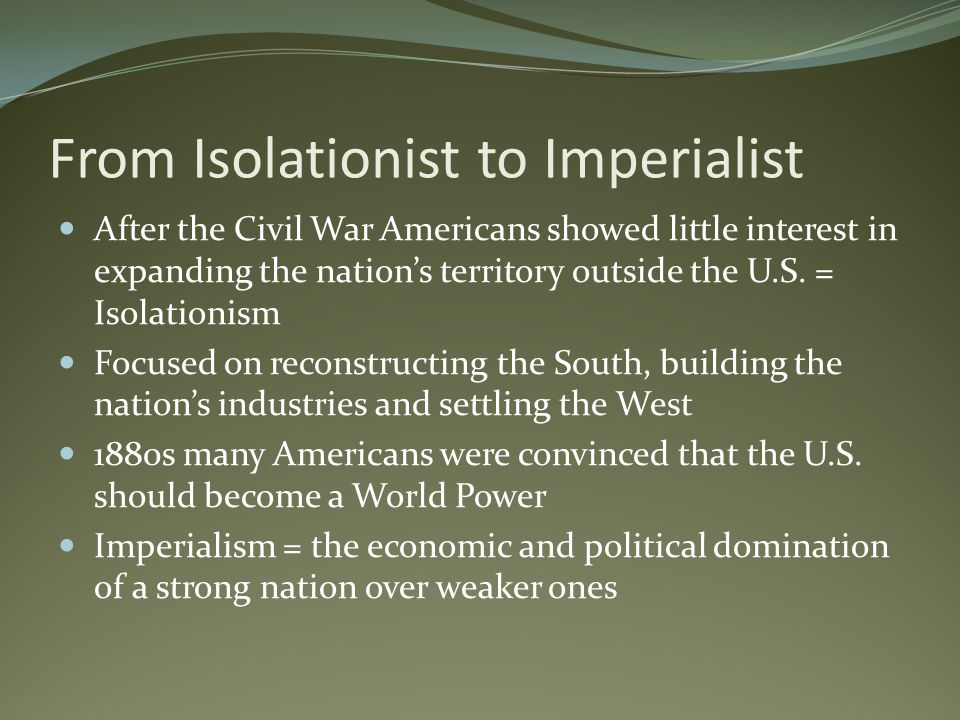 From Isolationist to Imperialist After the Civil War Americans showed little interest in expanding the nations territory outside the U.S. = Isolationi