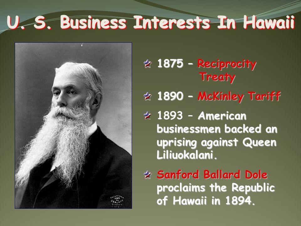 U. S. Business Interests In Hawaii 1875 – Reciprocity Treaty 1890 – McKinley Tariff American businessmen backed an uprising against Queen Liliuokalani
