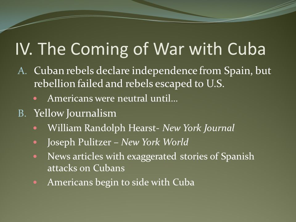 IV. The Coming of War with Cuba A. Cuban rebels declare independence from Spain, but rebellion failed and rebels escaped to U.S. Americans were neutra