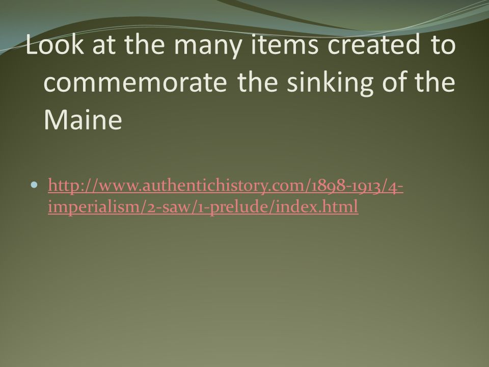 Look at the many items created to commemorate the sinking of the Maine http://www.authentichistory.com/1898-1913/4- imperialism/2-saw/1-prelude/index.