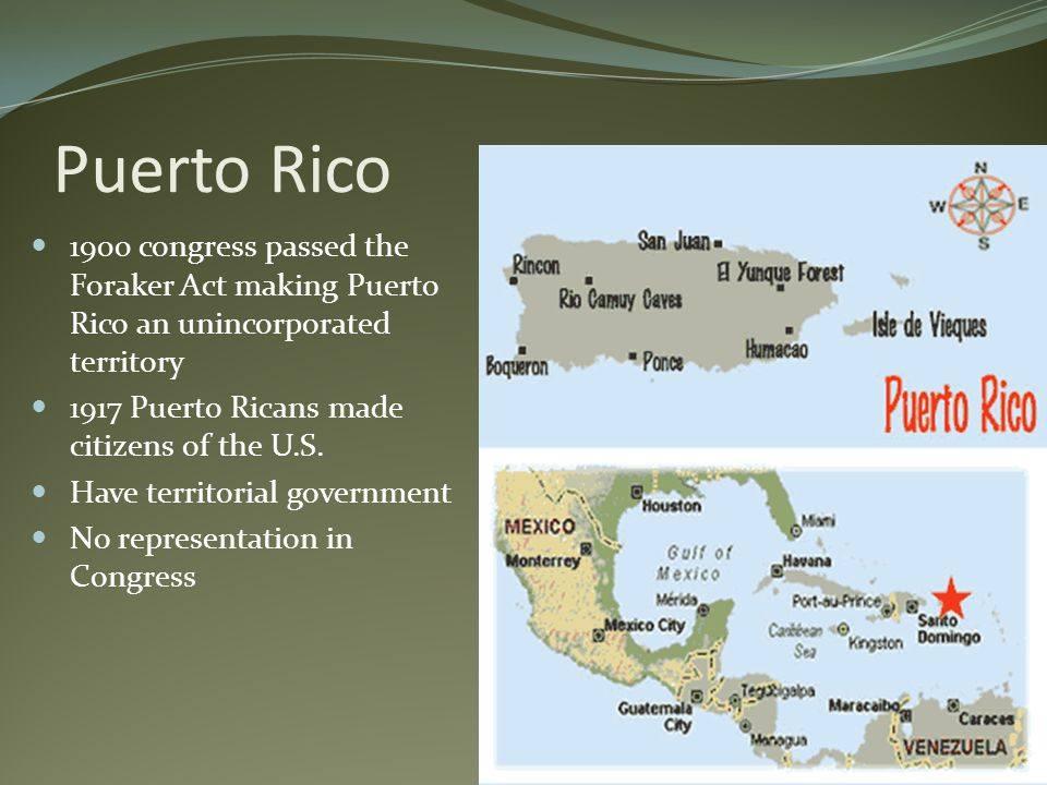 Puerto Rico 1900 congress passed the Foraker Act making Puerto Rico an unincorporated territory 1917 Puerto Ricans made citizens of the U.S. Have terr