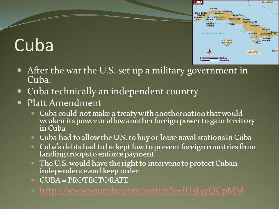 Cuba After the war the U.S. set up a military government in Cuba. Cuba technically an independent country Platt Amendment Cuba could not make a treaty