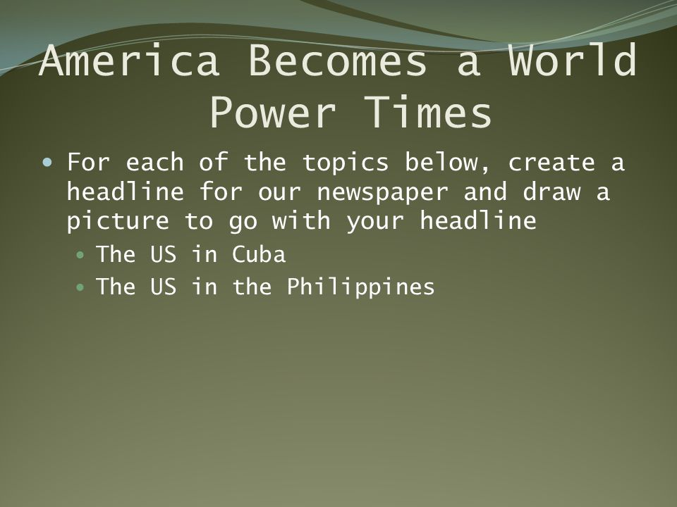 America Becomes a World Power Times For each of the topics below, create a headline for our newspaper and draw a picture to go with your headline The