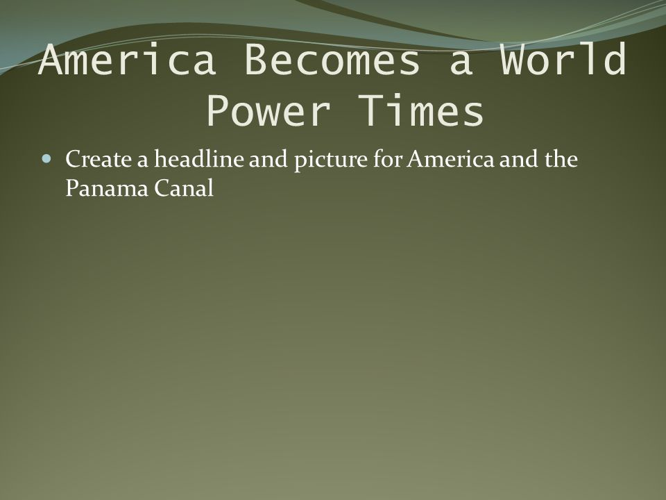 America Becomes a World Power Times Create a headline and picture for America and the Panama Canal