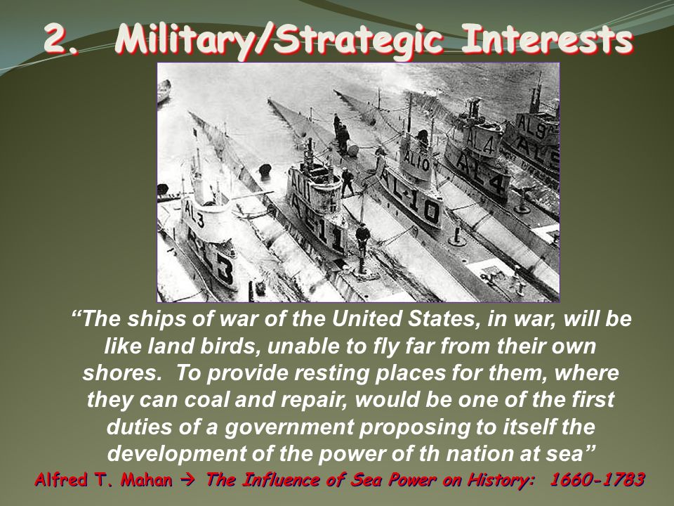 2. Military/Strategic Interests Alfred T. Mahan The Influence of Sea Power on History: 1660-1783 The ships of war of the United States, in war, will b