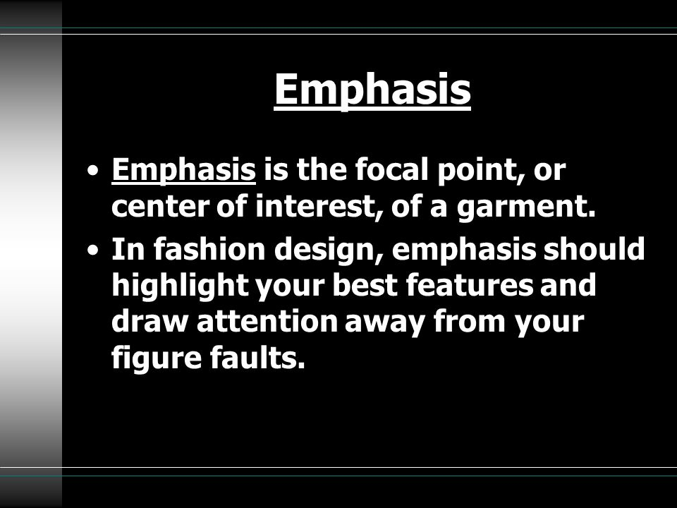 Emphasis Emphasis is the focal point, or center of interest, of a garment. In fashion design, emphasis should highlight your best features and draw at