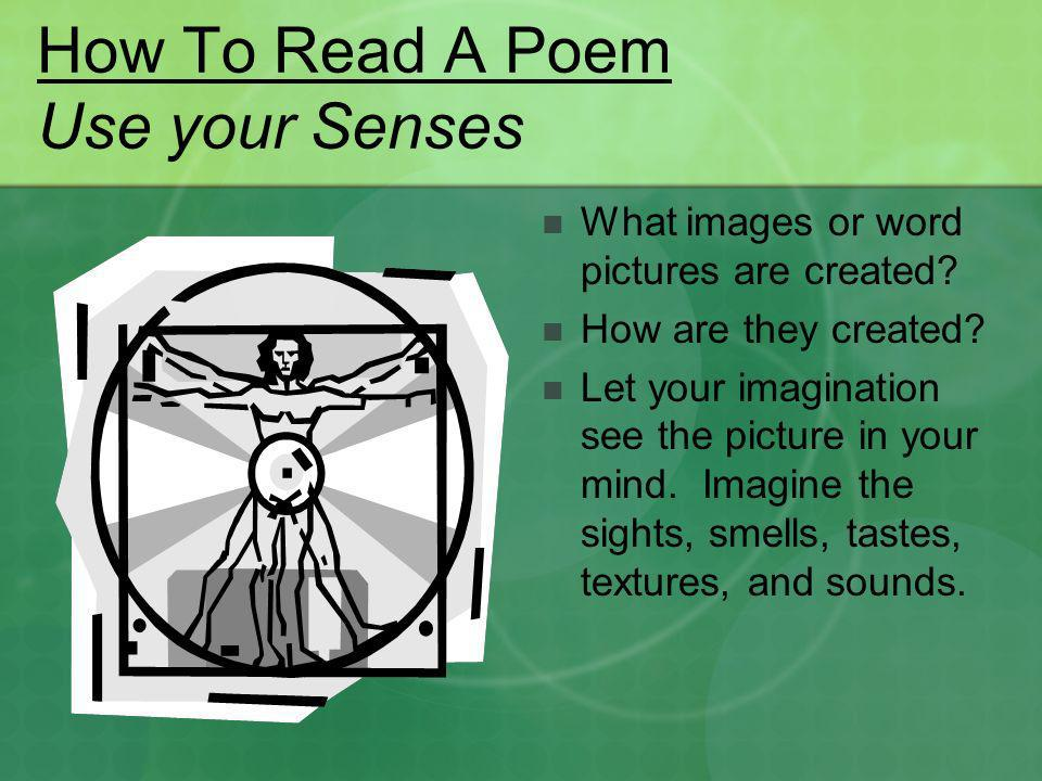 How To Read A Poem Use your Senses What images or word pictures are created? How are they created? Let your imagination see the picture in your mind.