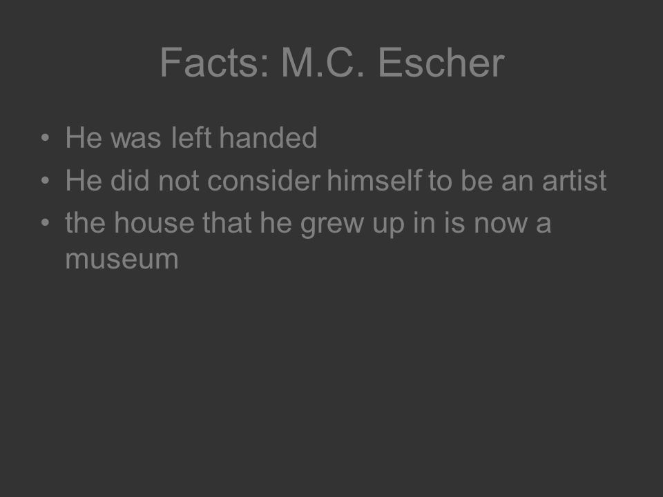 Facts: M.C. Escher He was left handed He did not consider himself to be an artist the house that he grew up in is now a museum