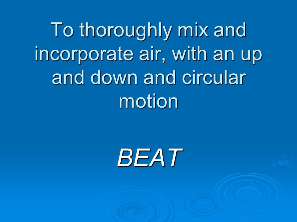 To thoroughly mix and incorporate air, with an up and down and circular motion BEAT