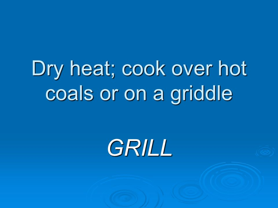 Dry heat; cook over hot coals or on a griddle GRILL