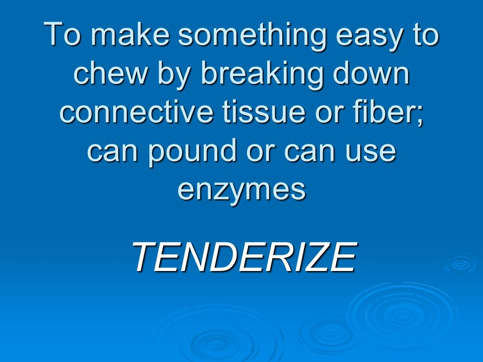 To make something easy to chew by breaking down connective tissue or fiber; can pound or can use enzymes TENDERIZE
