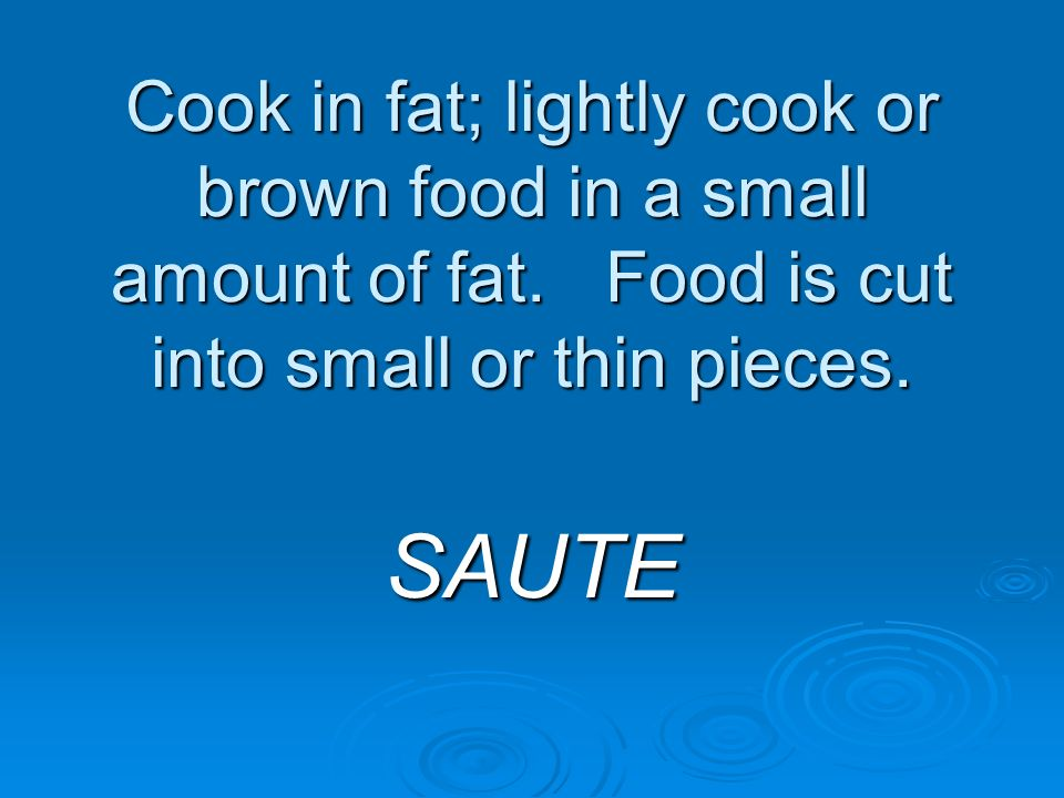 Cook in fat; lightly cook or brown food in a small amount of fat. Food is cut into small or thin pieces. SAUTE