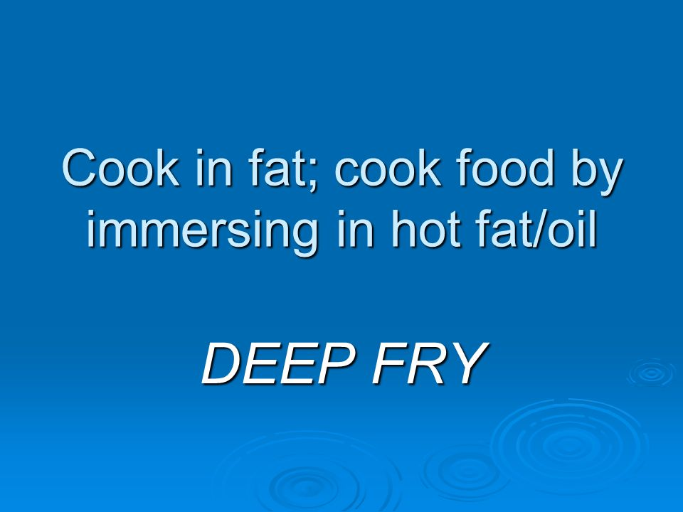 Cook in fat; cook food by immersing in hot fat/oil DEEP FRY