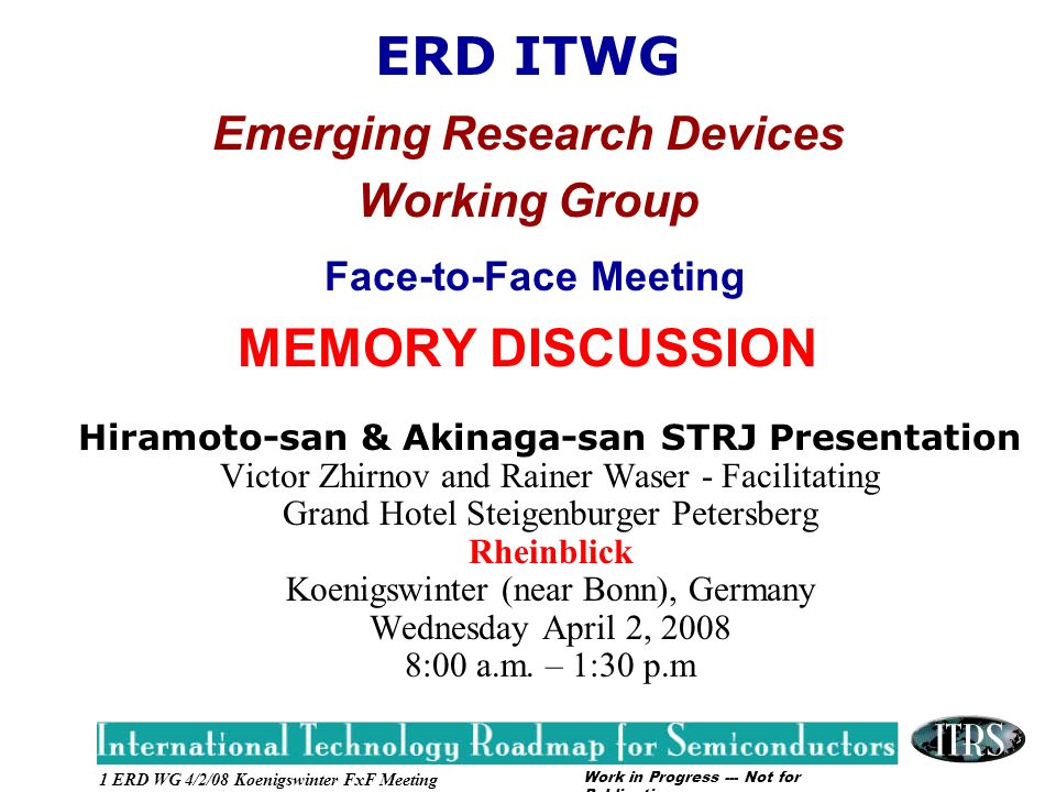 Work in Progress --- Not for Publication 1 ERD WG 4/2/08 Koenigswinter FxF Meeting ERD ITWG Emerging Research Devices Working Group Face-to-Face Meeting MEMORY DISCUSSION Hiramoto-san & Akinaga-san STRJ Presentation Victor Zhirnov and Rainer Waser - Facilitating Grand Hotel Steigenburger Petersberg Rheinblick Koenigswinter (near Bonn), Germany Wednesday April 2, 2008 8:00 a.m.