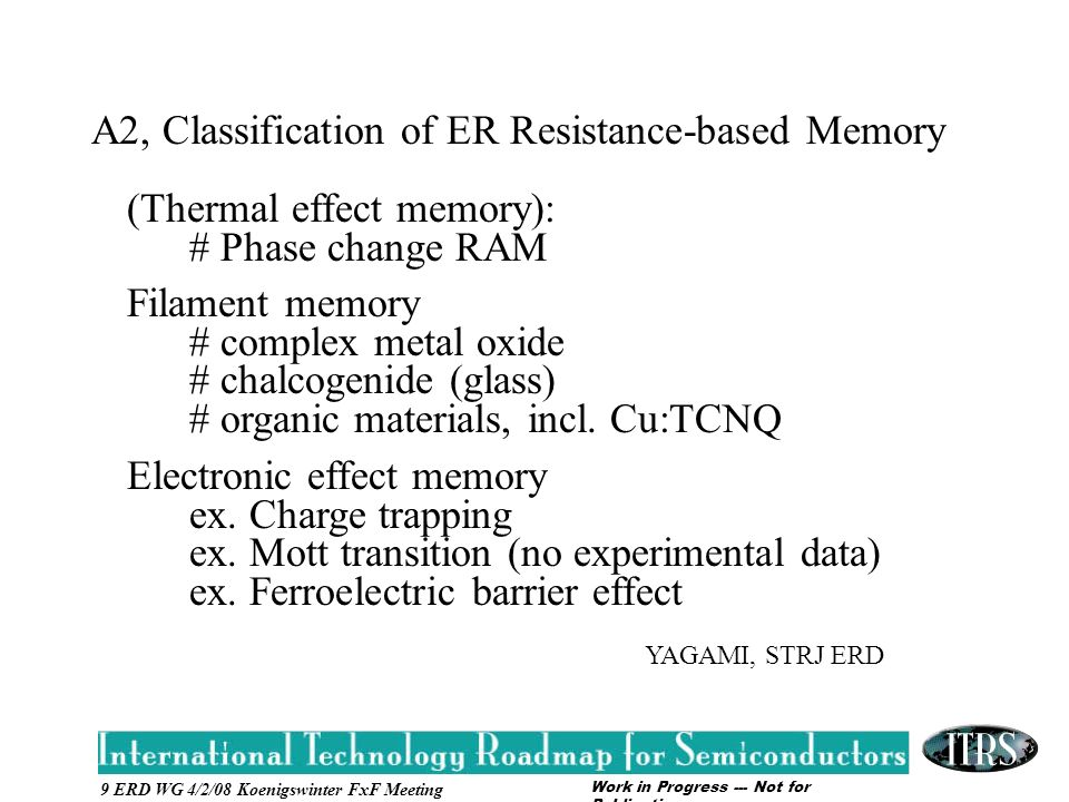 Work in Progress --- Not for Publication 9 ERD WG 4/2/08 Koenigswinter FxF Meeting A2, Classification of ER Resistance-based Memory (Thermal effect memory): # Phase change RAM Filament memory # complex metal oxide # chalcogenide (glass) # organic materials, incl.