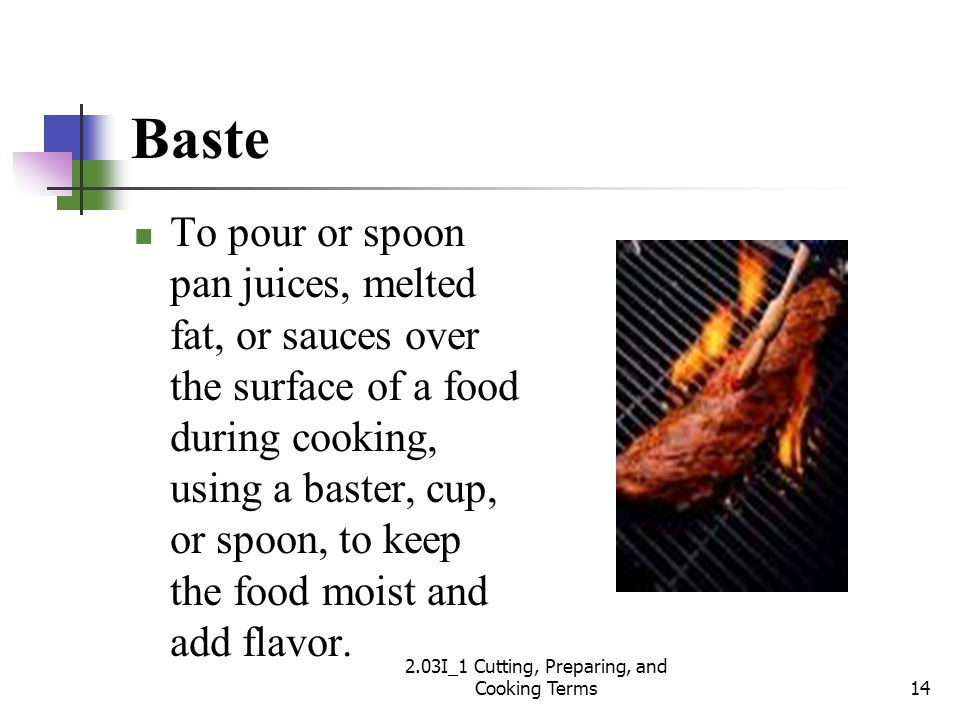 Baste To pour or spoon pan juices, melted fat, or sauces over the surface of a food during cooking, using a baster, cup, or spoon, to keep the food mo