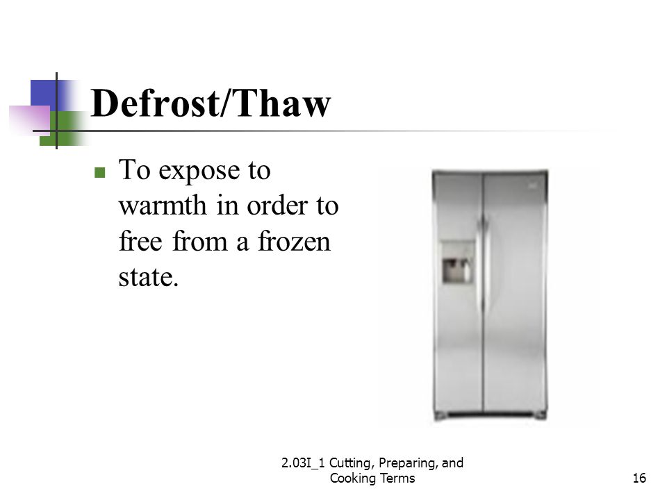 Defrost/Thaw To expose to warmth in order to free from a frozen state. 16 2.03I_1 Cutting, Preparing, and Cooking Terms