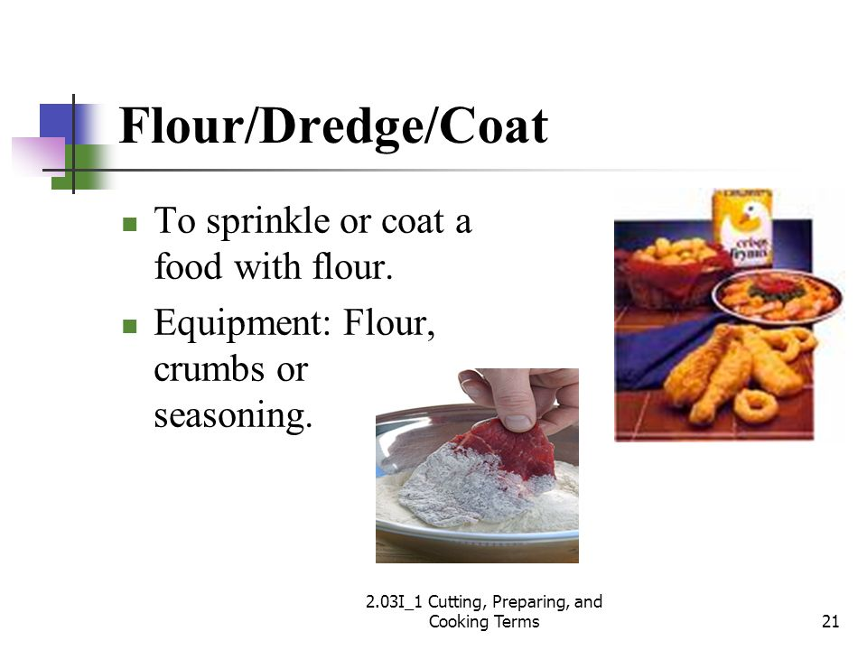 Flour/Dredge/Coat To sprinkle or coat a food with flour. Equipment: Flour, crumbs or seasoning. 21 2.03I_1 Cutting, Preparing, and Cooking Terms