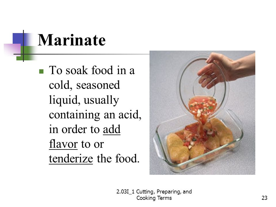 Marinate To soak food in a cold, seasoned liquid, usually containing an acid, in order to add flavor to or tenderize the food. 23 2.03I_1 Cutting, Pre