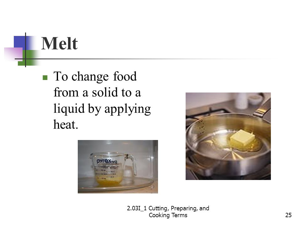 Melt To change food from a solid to a liquid by applying heat. 25 2.03I_1 Cutting, Preparing, and Cooking Terms