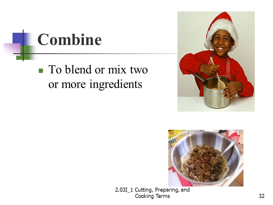 Combine To blend or mix two or more ingredients 32 2.03I_1 Cutting, Preparing, and Cooking Terms