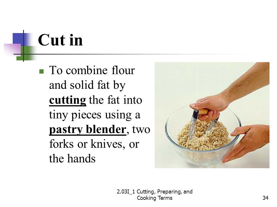 Cut in To combine flour and solid fat by cutting the fat into tiny pieces using a pastry blender, two forks or knives, or the hands 34 2.03I_1 Cutting