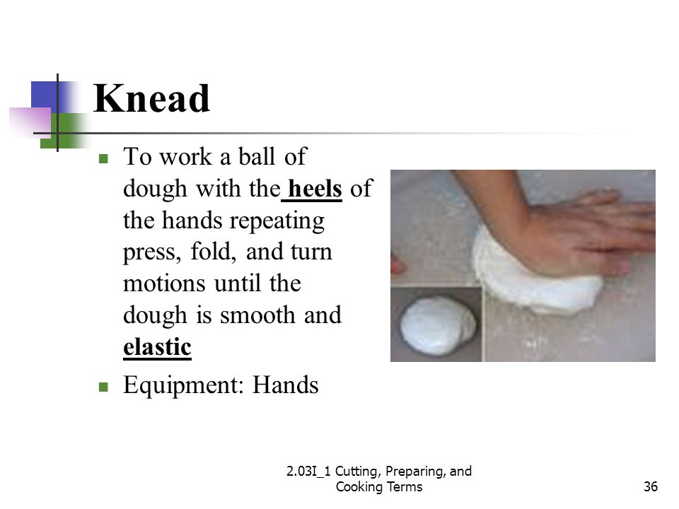 Knead To work a ball of dough with the heels of the hands repeating press, fold, and turn motions until the dough is smooth and elastic Equipment: Han