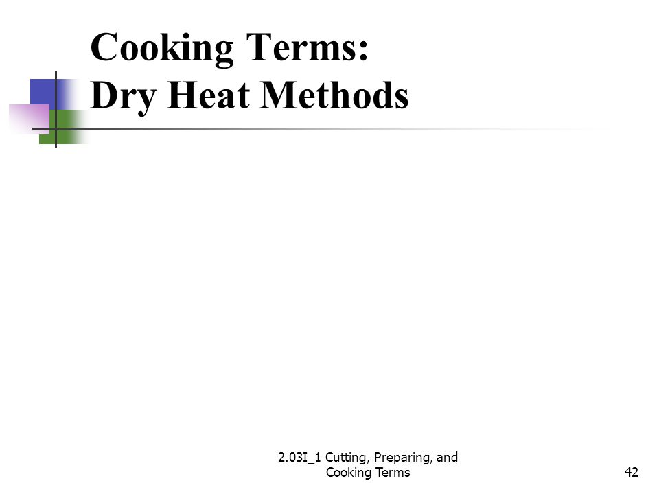 Cooking Terms: Dry Heat Methods 42 2.03I_1 Cutting, Preparing, and Cooking Terms
