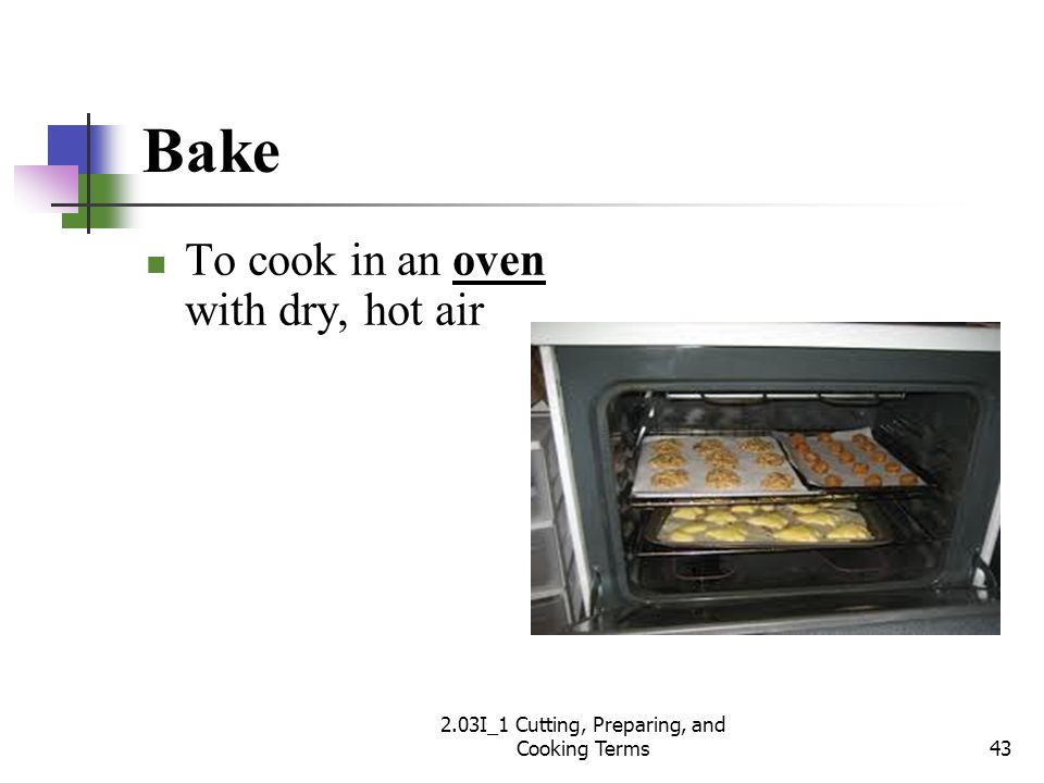 Bake To cook in an oven with dry, hot air 43 2.03I_1 Cutting, Preparing, and Cooking Terms