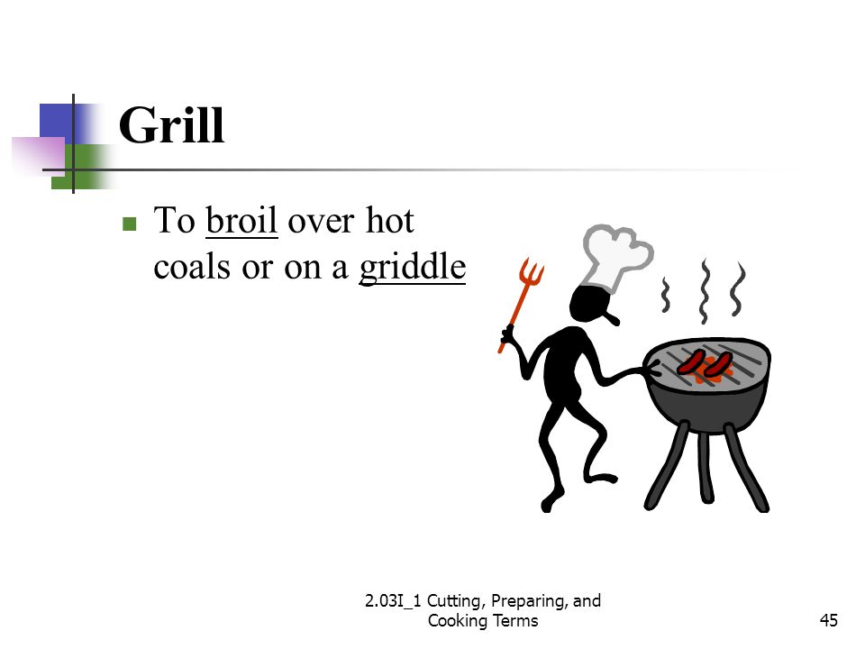 Grill To broil over hot coals or on a griddle 45 2.03I_1 Cutting, Preparing, and Cooking Terms