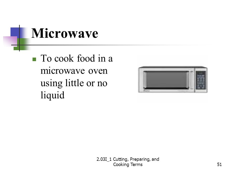 Microwave To cook food in a microwave oven using little or no liquid 51 2.03I_1 Cutting, Preparing, and Cooking Terms