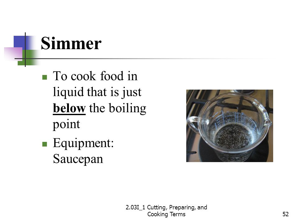 Simmer To cook food in liquid that is just below the boiling point Equipment: Saucepan 52 2.03I_1 Cutting, Preparing, and Cooking Terms