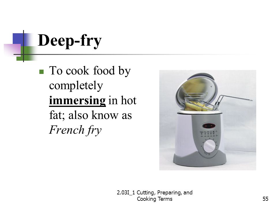 Deep-fry To cook food by completely immersing in hot fat; also know as French fry 55 2.03I_1 Cutting, Preparing, and Cooking Terms