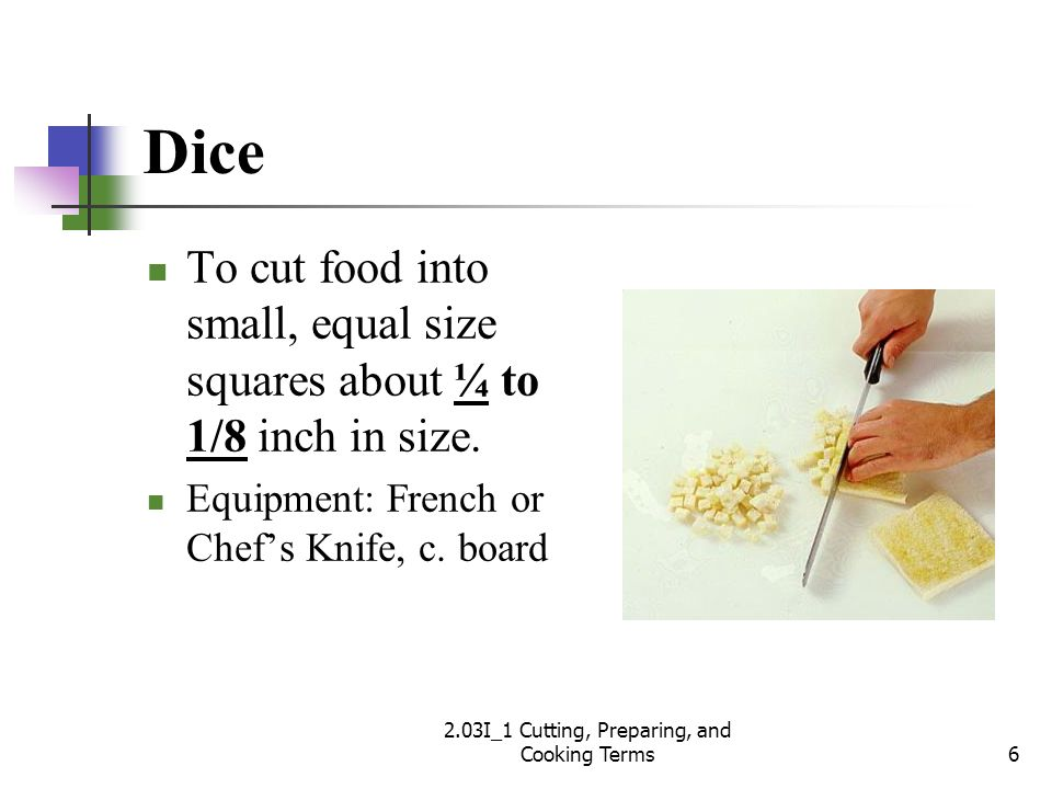 Dice To cut food into small, equal size squares about ¼ to 1/8 inch in size. Equipment: French or Chefs Knife, c. board 6 2.03I_1 Cutting, Preparing,