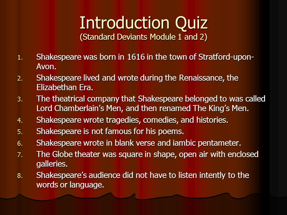 Introduction Quiz (Standard Deviants Module 1 and 2) 1. Shakespeare was born in 1616 in the town of Stratford-upon- Avon. 2. Shakespeare lived and wro