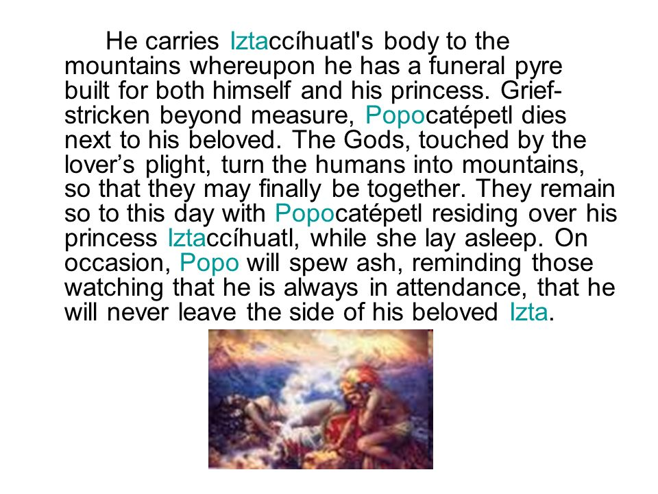 He carries Iztaccíhuatl's body to the mountains whereupon he has a funeral pyre built for both himself and his princess. Grief- stricken beyond measur