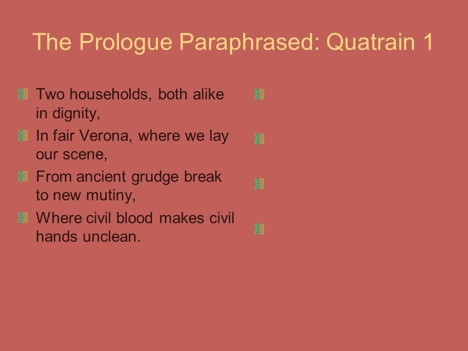 The Prologue Paraphrased: Quatrain 1 Two households, both alike in dignity, In fair Verona, where we lay our scene, From ancient grudge break to new m