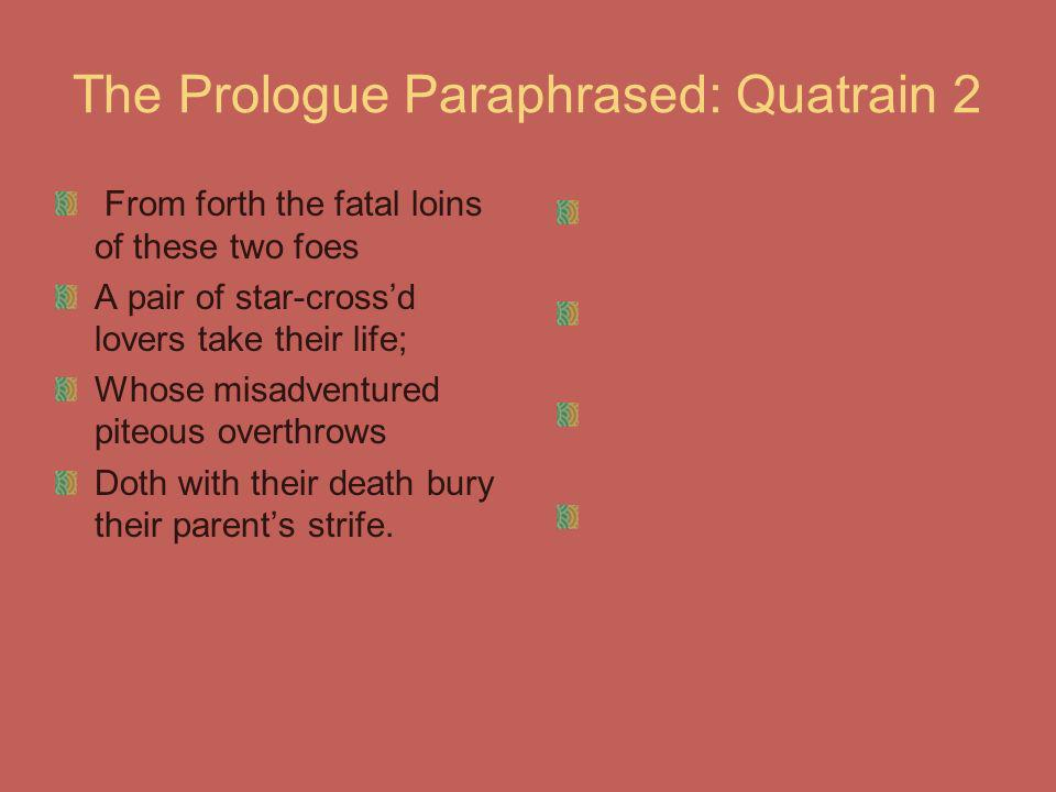 The Prologue Paraphrased: Quatrain 2 From forth the fatal loins of these two foes A pair of star-crossd lovers take their life; Whose misadventured pi